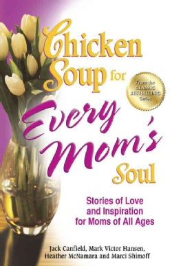 Chicken Soup for Every Mom's Soul: Stories of Love and Inspiration for Moms of All Ages (Paperback)