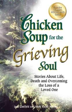 Chicken Soup for the Grieving Soul: Stories About Life, Death and Overcoming the Loss of a Loved One (Paperback)