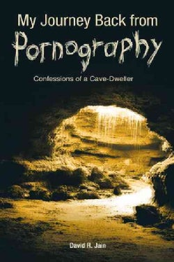 My Journey Back from Pornography: Confessions of a Cave-dweller (Paperback)