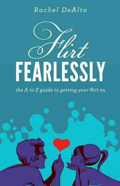 Flirt Fearlessly: The A to Z Guide to Getting Your Flirt On (Paperback)