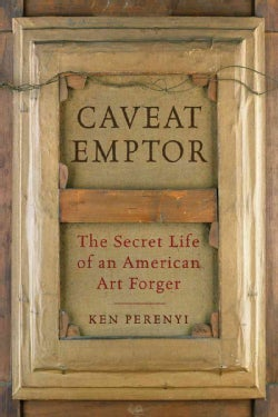 Caveat Emptor: The Secret Life of an American Art Forger (Paperback)