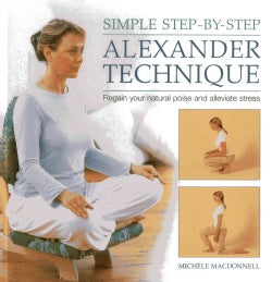 Simple Step-by-Step Alexander Technique: Regain Your Natural Poise and Alleviate Stress (Hardcover)