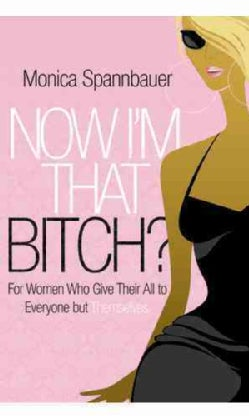Now I'm That B*tch: For Women Who Give Their All to Everyone but Themselves (Paperback)