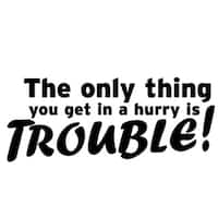 'The Only Thing You Get in a Hurry is Trouble!' Vinyl Wall Decal