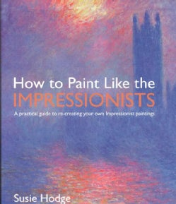 How to Paint Like the Impressionists: A Practical Guide to Re-creating Your Own Impressionist Paintings (Paperback)