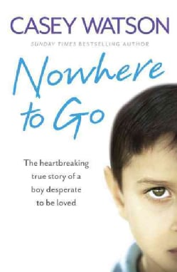 Nowhere to Go: The Heartbreaking True Story of a Boy Desperate to Be Loved (Paperback)