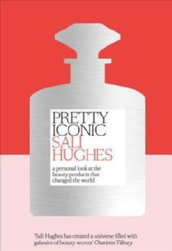 Pretty Iconic: A Personal Look at the Beauty Products That Changed the World (Hardcover)