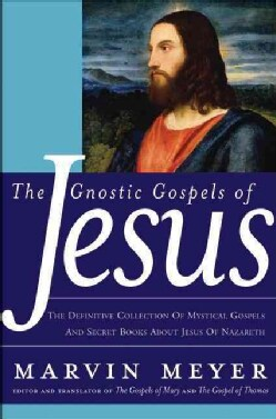 The Gnostic Gospels Of Jesus: The Definitive collection of Mystical Gospels and Secret Books about Jesus of Nazareth (Hardcover)