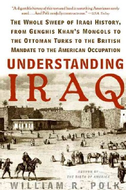 Understanding Iraq: The Whole Sweep of Iraqi History, from Genghis Khan's Mongols to the Ottoman Turks to the Bri... (Paperback)