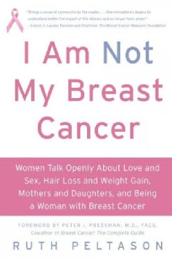 I Am Not My Breast Cancer: Women Talk Openly About Love & Sex, Hair Loss & Weight Gain, Mothers & Daughters, and ... (Paperback)