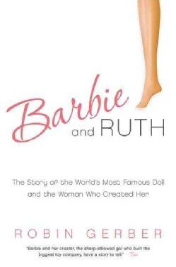 Barbie and Ruth: The Story of the World's Most Famous Doll and the Woman Who Created Her (Paperback)