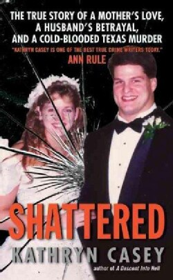 Shattered: The True Story of a Mother's Love, A Husband's Betrayal, and A Cold-Blooded Texas Murder (Paperback)