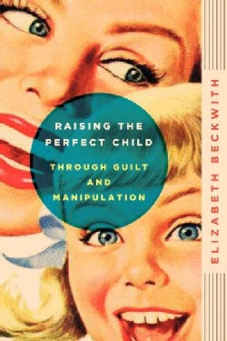 Raising the Perfect Child Through Guilt and Manipulation (Paperback)