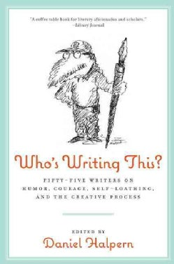 Who's Writing This?: Fifty-five Writers on Humor, Courage, Self-loathing, and the Creative Process (Paperback)