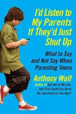 I'd Listen to My Parents If They'd Just Shut Up: What to Say and Not Say When Parenting Teens (Paperback)