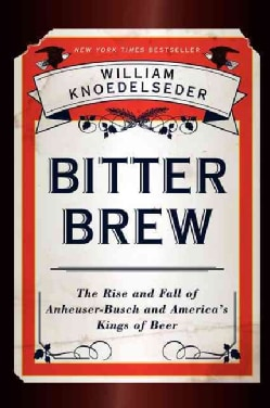 Bitter Brew: The Rise and Fall of Anheuser-Busch and America's Kings of Beer (Paperback)