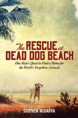 The Rescue at Dead Dog Beach: One Man's Quest to Find a Home for the World's Forgotten Animals (Hardcover)