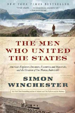 The Men Who United the States: America's Explorers, Inventors, Eccentrics, and Mavericks, and the Creation of One... (Paperback)