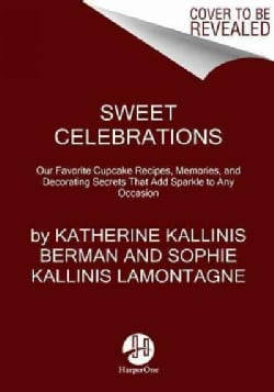 Sweet Celebrations: Our Favorite Cupcake Recipes, Memories, and Decorating Secrets That Add Sparkle to Any Occasion (Paperback)
