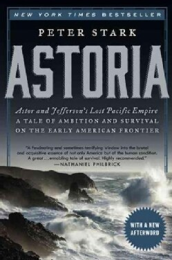 Astoria: Astor and Jefferson's Lost Pacific Empire: A Tale of Ambition and Survival on the Early American Frontier (Paperback)