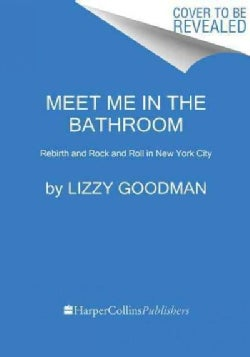 Meet Me in the Bathroom: Rebirth and Rock and Roll in New York City 2001-2011 (Hardcover)