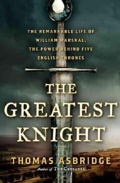 The Greatest Knight: The Remarkable Life of William Marshal, the Power Behind Five English Thrones (Hardcover)