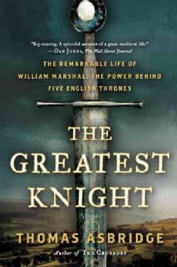 The Greatest Knight: The Remarkable Life of William Marshal, the Power Behind Five English Thrones (Paperback)