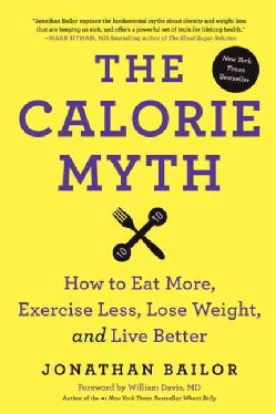 The Calorie Myth: How to Eat More, Exercise Less, Lose Weight, and Live Better (Hardcover)