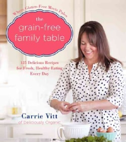 The Grain-Free Family Table: 125 Delicious Recipes for Fresh, Healthy Eating Every Day (Hardcover)