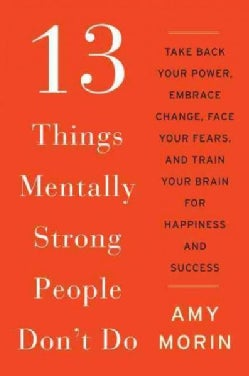 13 Things Mentally Strong People Don't Do: Take Back Your Power, Embrace Change, Face Your Fears, and Train Your ... (Paperback)
