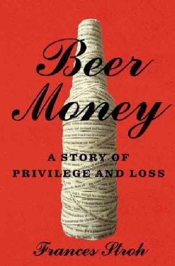 Beer Money: A Memoir of Privilege and Loss (Hardcover)