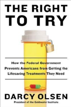The Right to Try: How the Federal Government Prevents Americans from Getting the Life-saving Treatments They Need (Paperback)