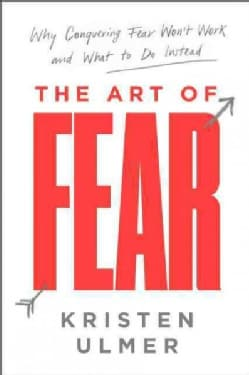 The Art of Fear: Why Conquering Fear Won't Work and What to Do Instead (Hardcover)