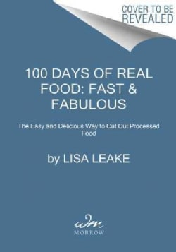 100 Days of Real Food: Fast & Fabulous: The Easy and Delicious Way to Cut Out Processed Food (Hardcover)