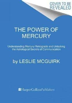The Power of Mercury: Understanding Mercury Retrograde and Unlocking the Astrological Secrets of Communication (Hardcover)