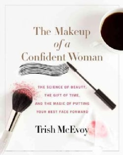 The Makeup of a Confident Woman: The Science of Beauty, The Gift of Time, and The Power of Putting Your Best Face... (Hardcover)