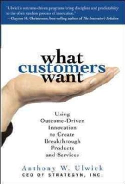 What Customers Want: Using Outcome-driven Innovation to Create Breakthrough Products And Services (Hardcover)