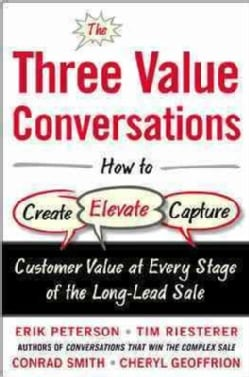 The Three Value Conversations: How to Create, Elevate, and Capture Customer Value at Every Stage of the Long-Lead... (Hardcover)