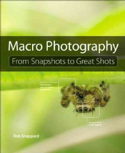 Macro Photography: From Snapshots to Great Shots (Paperback)