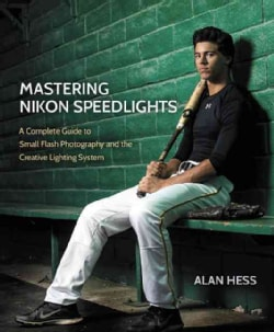 Mastering Nikon Speedlights: A Complete Guide to Small Flash Photography and the Creative Lighting System (Paperback)