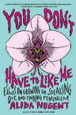 You Don't Have to Like Me: Essays on Growing Up, Speaking Out, and Finding Feminism (Paperback)