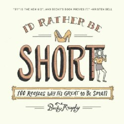 I'd Rather Be Short: 100 Reasons Why It's Great to Be Small (Paperback)