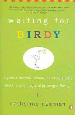 Waiting For Birdy: A Year Of Frantic Tedium, Neurotic Angst, And The Wild Magic Of Growing A Family (Paperback)
