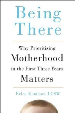 Being There: Why Prioritizing Motherhood in the First Three Years Matters (Hardcover)