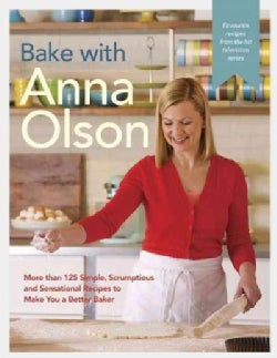 Bake With Anna Olson: More Than 125 Simple, Scrumptious, and Sensational Recipes to Make You a Better Baker (Hardcover)