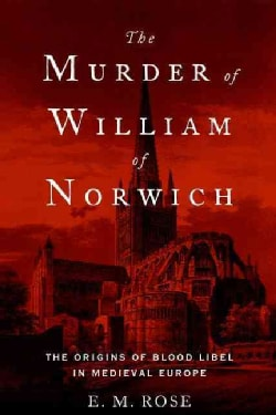The Murder of William of Norwich: The Origins of the Blood Libel in Medieval Europe (Hardcover)