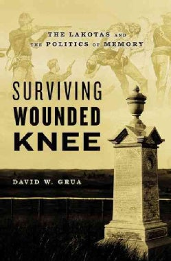 Surviving Wounded Knee: The Lakotas and the Politics of Memory (Hardcover)