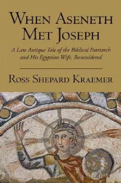 When Aseneth Met Joseph: A Late Antique Tale of the Biblical Patriarch and His Egyptian Wife, Reconsidered (Paperback)
