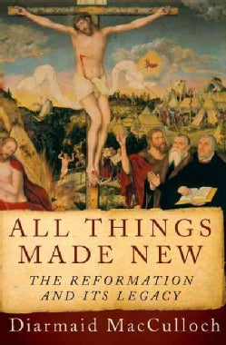 All Things Made New: The Reformation and Its Legacy (Hardcover)