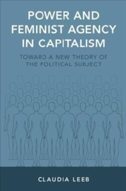 Power and Feminist Agency in Capitalism: Toward a New Theory of the Political Subject (Hardcover)